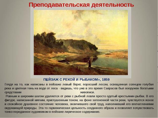 ПЕЙЗАЖ С РЕКОЙ И РЫБАКОМ», 1859 Преподавательская деятельность Глядя на то, к...
