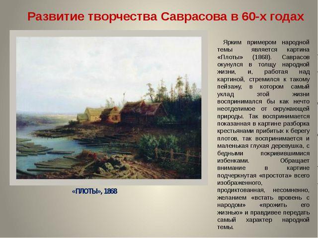 «ПЛОТЫ», 1868 Развитие творчества Саврасова в 60-х годах Ярким примером народ...