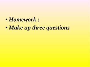 Homework : Make up three questions