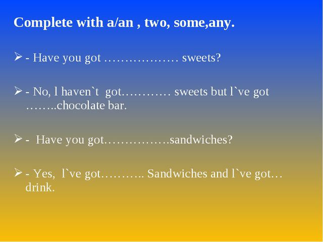 Complete with a/an , two, some,any. - Have you got ……………… sweets? - No, l hav...