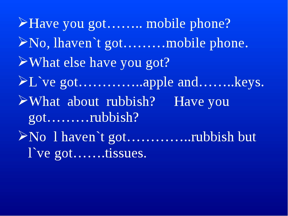 Have you got…….. mobile phone? No, lhaven`t got………mobile phone. What else hav...