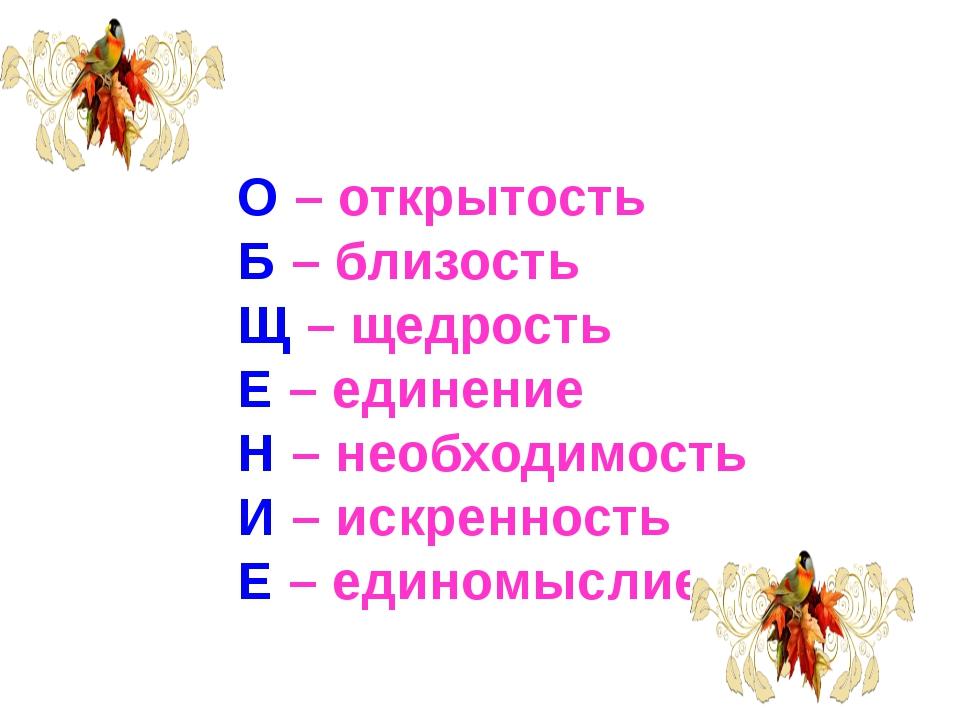 О – открытость Б – близость Щ – щедрость Е – единение Н – необходимость И – и...