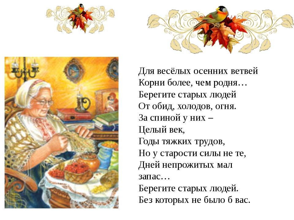 Для весёлых осенних ветвей Корни более, чем родня… Берегите старых людей От о...