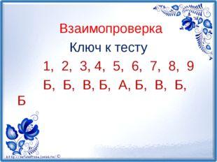 Взаимопроверка Ключ к тесту 1, 2, 3, 4, 5, 6, 7, 8, 9 Б, Б, В, Б, А, Б, В, Б