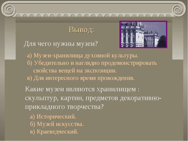 Вывод: Для чего нужны музеи? а) Музеи-хранилища духовной культуры. б) Убедите...