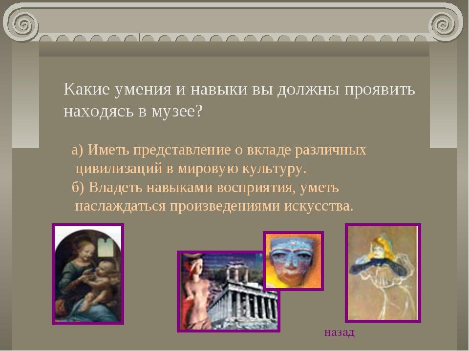 Какие умения и навыки вы должны проявить находясь в музее? а) Иметь представл...