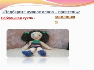 «Подберите нужное слово – приятель»: Небольшая кукла - маленькая