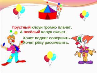 Грустный клоун громко плачет, А весёлый клоун скачет, Хочет подвиг совершить-