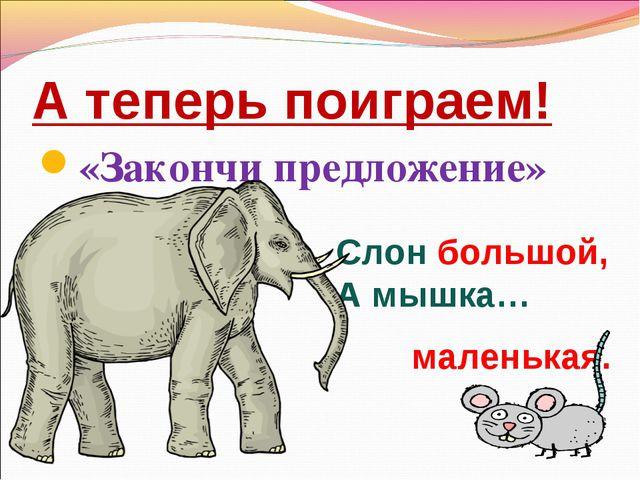 А теперь поиграем! «Закончи предложение» Слон большой, А мышка… маленькая.