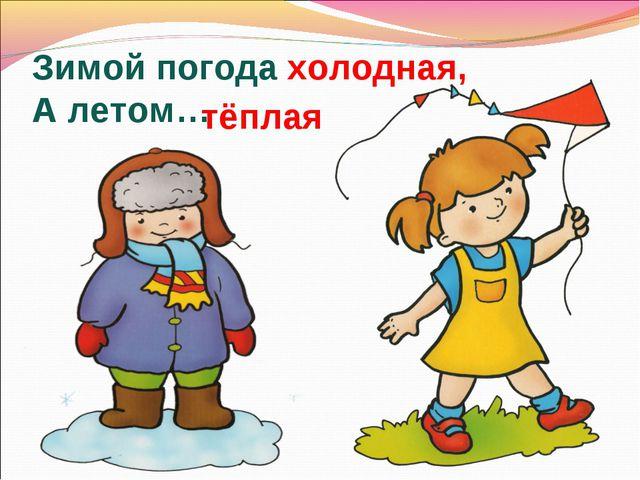 Зимой погода холодная, А летом… тёплая