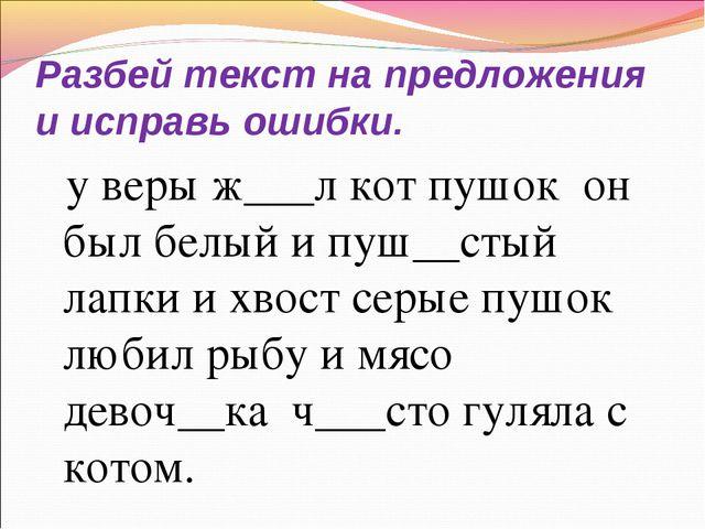 Разбей текст на предложения и исправь ошибки. у веры ж___л кот пушок он был б...