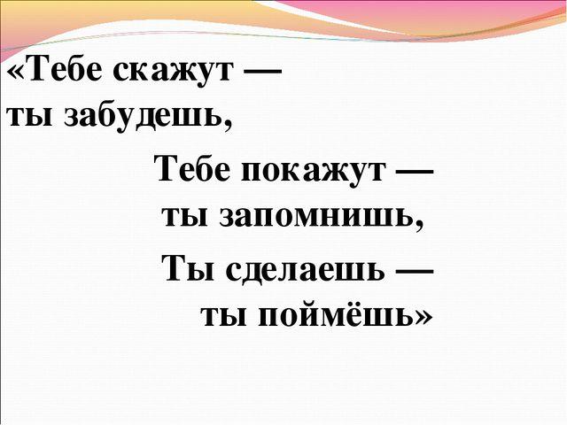 «Тебе скажут— тызабудешь, Тебе покажут— тызапомнишь, Тысделаешь— тыпой...