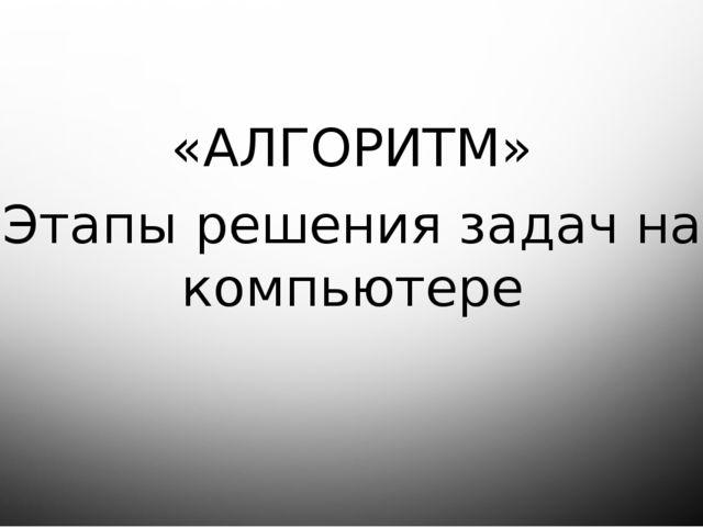 «АЛГОРИТМ» Этапы решения задач на компьютере