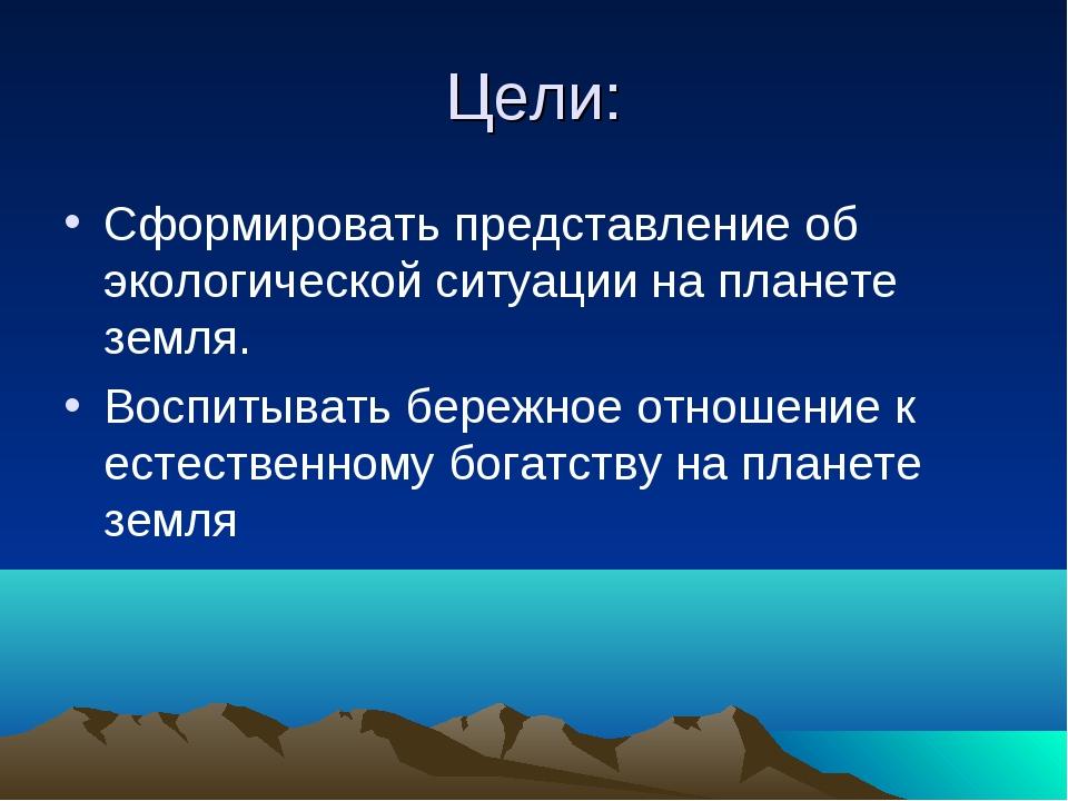Цели: Сформировать представление об экологической ситуации на планете земля....