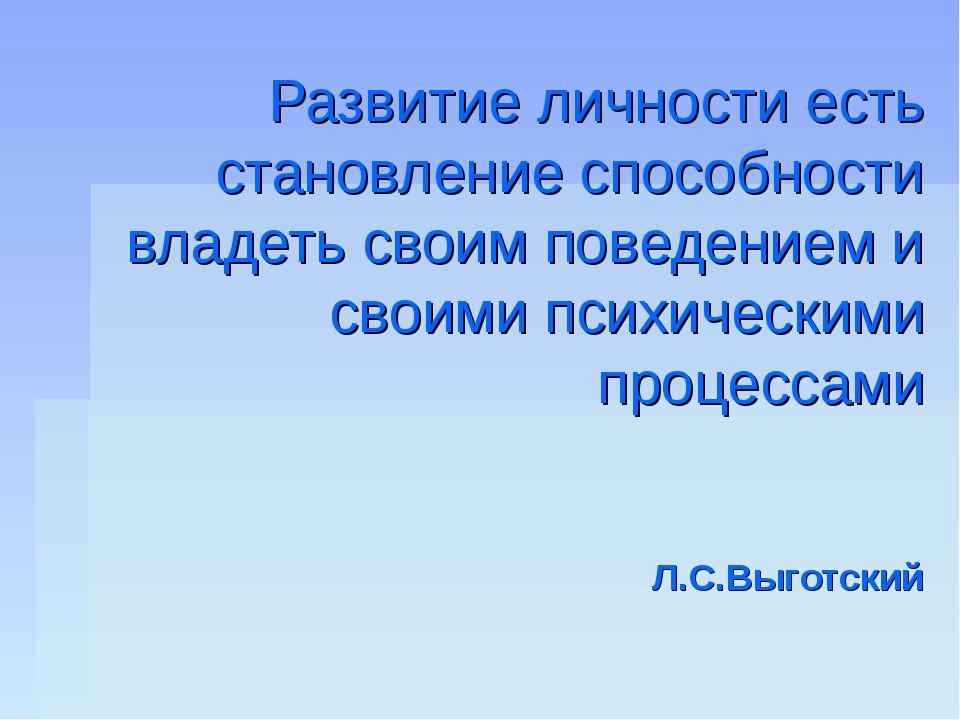 Развитие личности есть становление способности владеть своим поведением и сво...