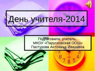День учителя-2014 Подготовила: учитель, МКОУ «Парусновская ООШ» Пастухова Ант