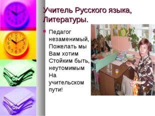 Учитель Русского языка, Литературы. Педагог незаменимый, Пожелать мы Вам хот