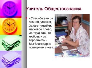 Учитель Обществознания. «Спасибо вам за знания, умения, За свет улыбки, ласко