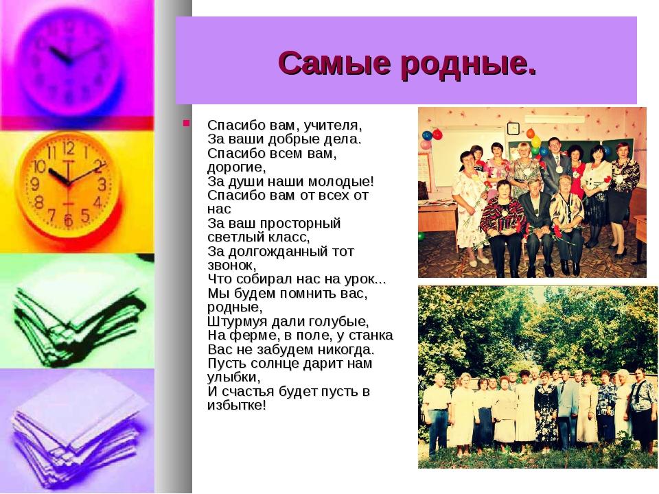 Самые родные. Спасибо вам, учителя, За ваши добрые дела. Спасибо всем вам, до...
