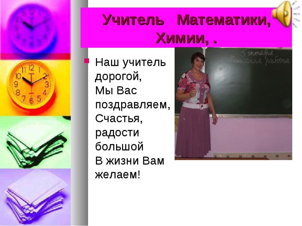 Учитель Математики, Химии, . Наш учитель дорогой, Мы Вас поздравляем, Счаст...
