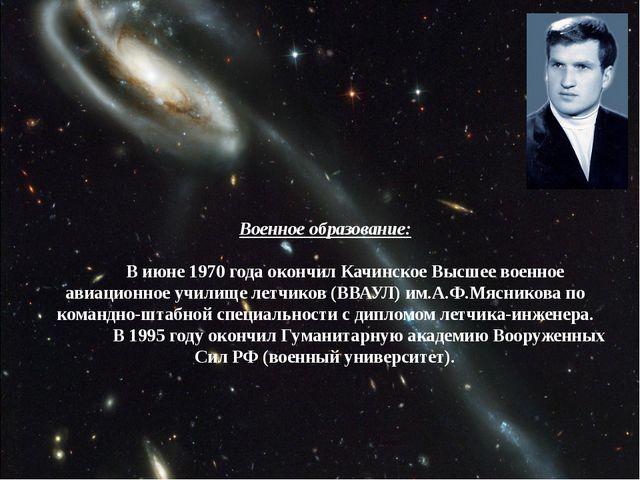 Военное образование: В июне 1970 года окончил Качинское Высшее военное авиа...