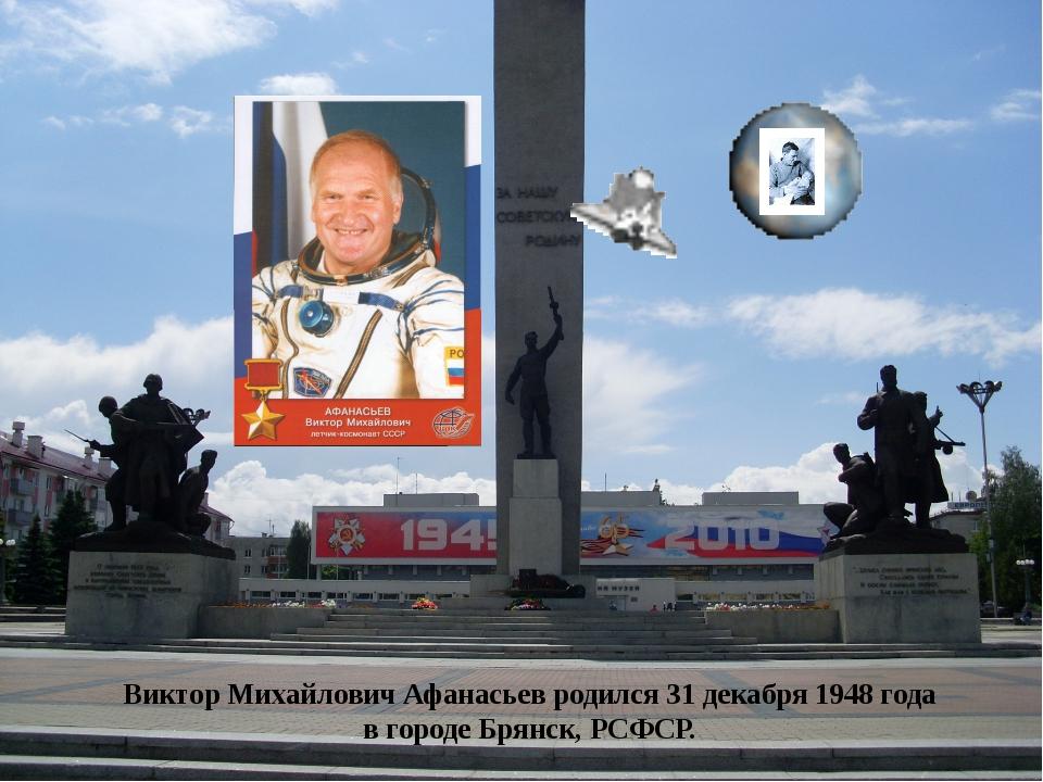 Виктор Михайлович Афанасьев родился 31 декабря 1948 года в городе Брянск, РСФ...