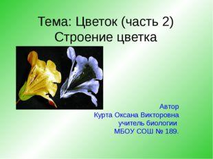 Тема: Цветок (часть 2) Строение цветка Автор Курта Оксана Викторовна учитель
