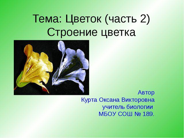 Тема: Цветок (часть 2) Строение цветка Автор Курта Оксана Викторовна учитель...