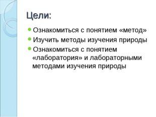 Цели: Ознакомиться с понятием «метод» Изучить методы изучения природы Ознаком