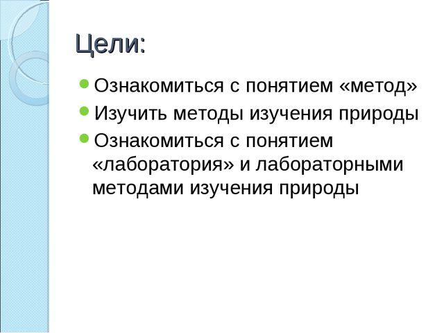 Цели: Ознакомиться с понятием «метод» Изучить методы изучения природы Ознаком...