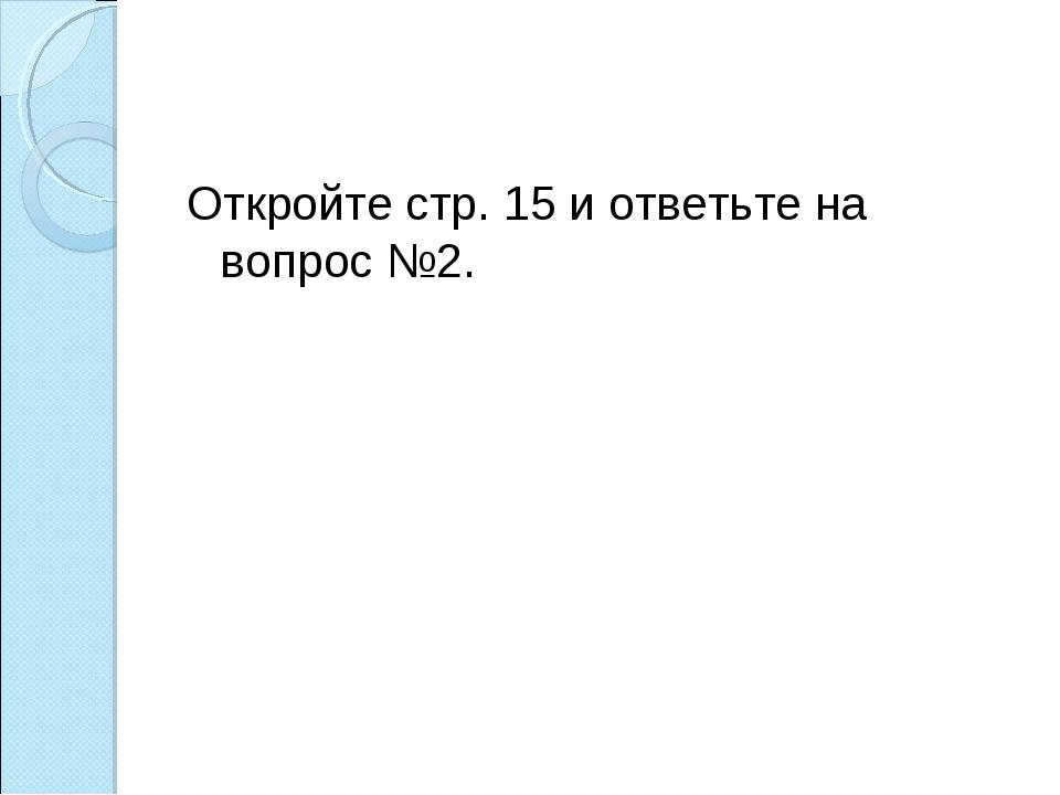 Откройте стр. 15 и ответьте на вопрос №2.