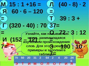 М 15 : 1 +16 = Я 60 · 6 – 120 = Г (320 - 40) : 70 = И (152 – 12) :7= Л (40 -