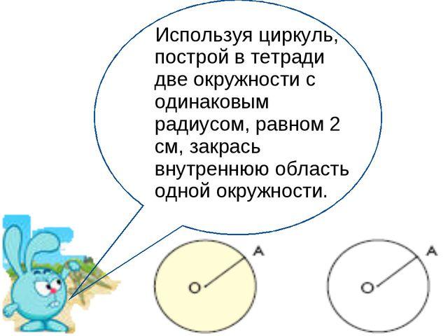 Используя циркуль, построй в тетради две окружности с одинаковым радиусом, ра...