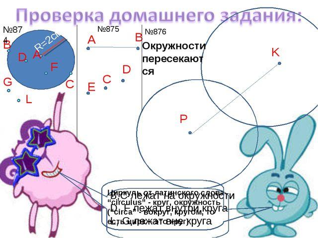 А С В D F L G №874 №875 R=2см А В C E D №876 P K Окружности пересекаются