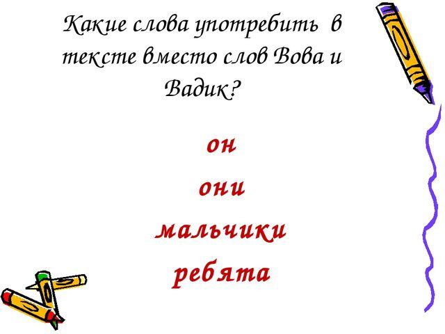 Какие слова употребить в тексте вместо слов Вова и Вадик? он они мальчики реб...