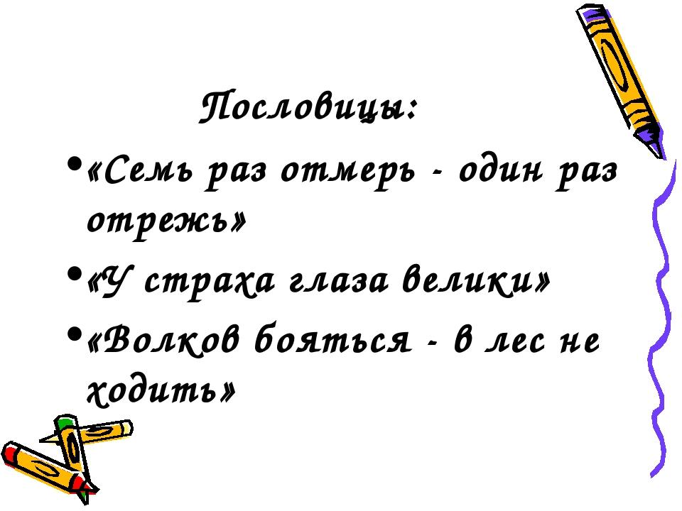 Пословицы: «Семь раз отмерь - один раз отрежь» «У страха глаза велики» «Волко...