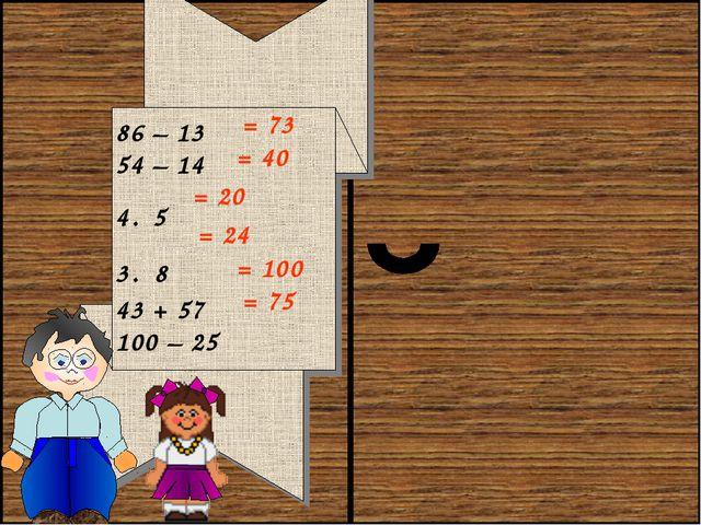 86 – 13 54 – 14 4 . 5 3 . 8 43 + 57 100 – 25 = 73 = 40 = 20 = 24 = 100 = 75