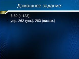 Домашнее задание: § 50 (с.123); упр. 262 (уст.), 263 (письм.)