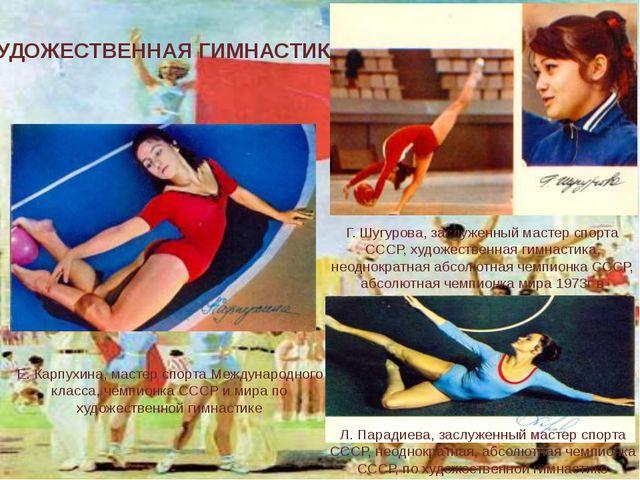 ХУДОЖЕСТВЕННАЯ ГИМНАСТИКА Г. Шугурова, заслуженный мастер спорта СССР, художе...