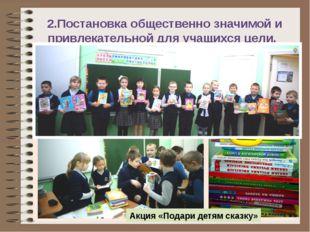 2.Постановка общественно значимой и привлекательной для учащихся цели. Акция