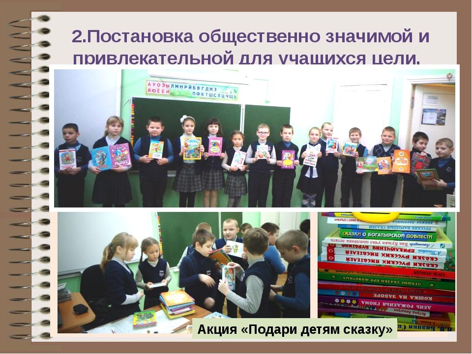 2.Постановка общественно значимой и привлекательной для учащихся цели. Акция...