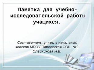 Памятка для учебно-исследовательской работы учащихся. Составитель: учитель на