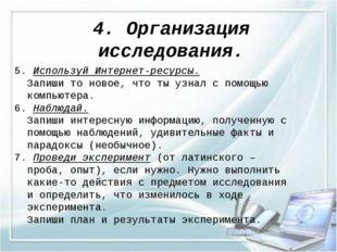 4. Организация исследования. 5. Используй Интернет-ресурсы. Запиши то новое,