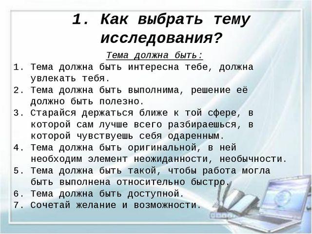 1. Как выбрать тему исследования? Тема должна быть: 1. Тема должна быть интер...