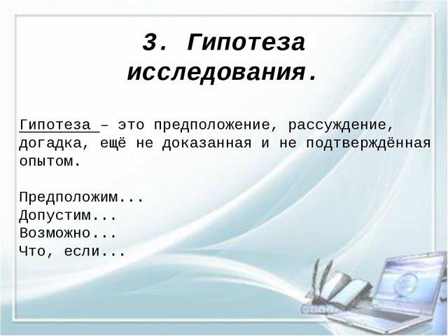 3. Гипотеза исследования. Гипотеза – это предположение, рассуждение, догадка,...