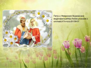 Петр и Феврония Муромские видеофильмhttp://www.youtube.com/watch?v=oizc8VI9HiY