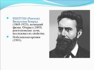 РЕНТГЕН (Рентген) Вильгельм Конрад (1845-1923), немецкий физик. Открыл (1895)