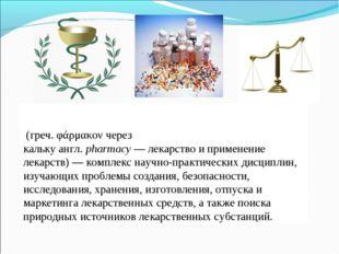 Фармаци́я (греч.φάρμακονчерез калькуангл.pharmacy—лекарствоиприменен