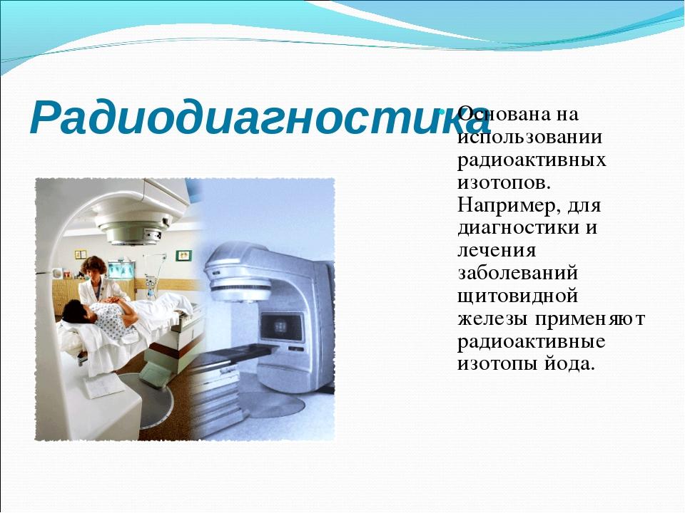 Радиодиагностика Основана на использовании радиоактивных изотопов. Например,...