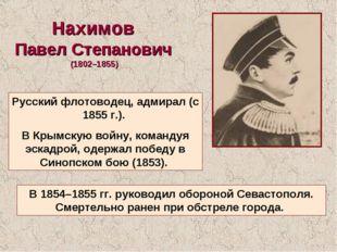 Нахимов Павел Степанович (1802–1855) Русский флотоводец, адмирал (с 1855г.).